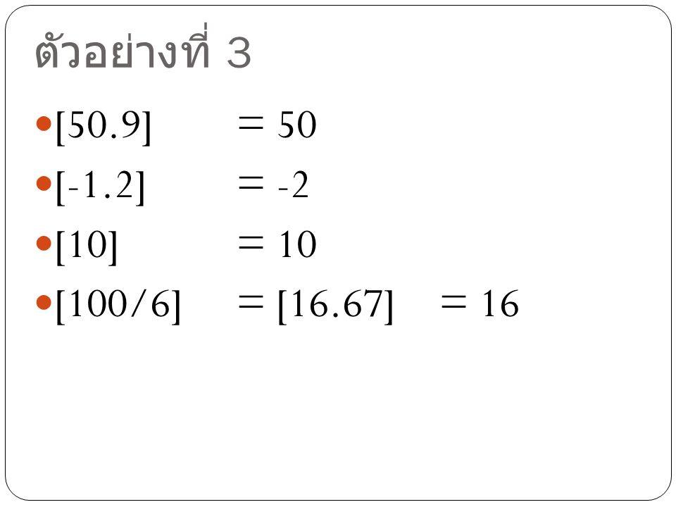 ตัวอย่างที่ 3 [50.9] = 50 [-1.2] = -2 [10] = 10 [100/6] = [16.67] = 16